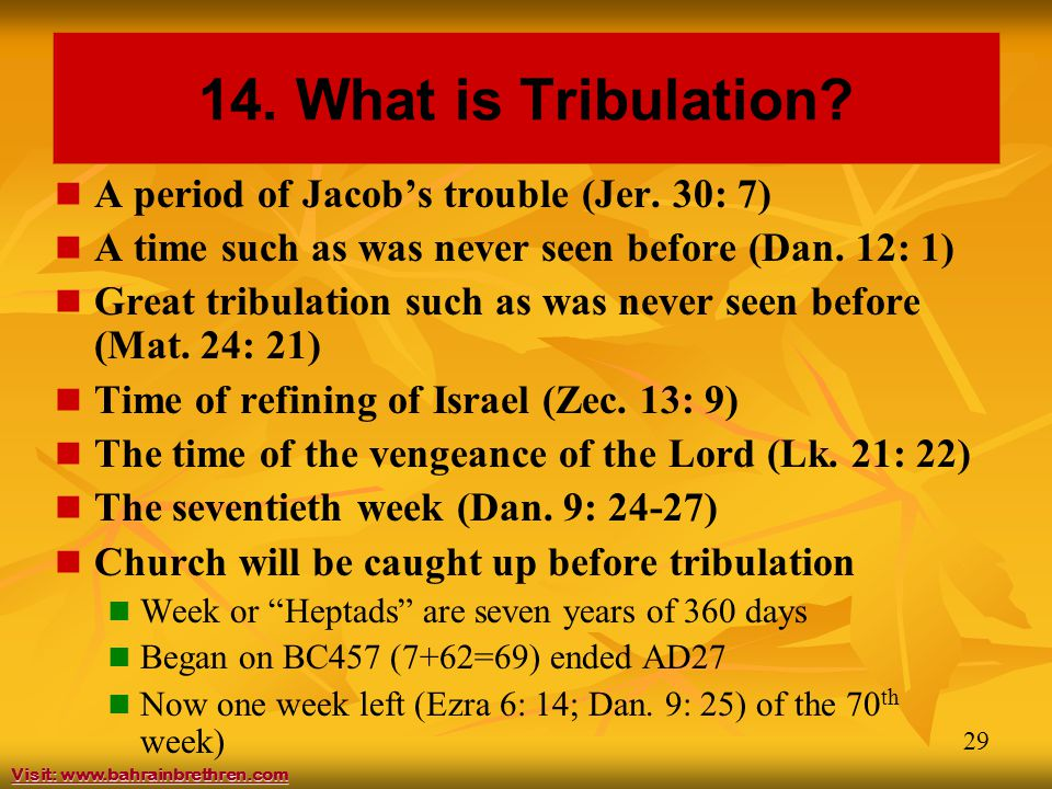 29 14. What is Tribulation? A period of Jacob's trouble (Jer. 30: 7) A time such as was never seen before (Dan. 12: 1) Great tribulation such as was n