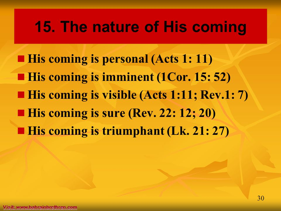 30 15. The nature of His coming His coming is personal (Acts 1: 11) His coming is imminent (1Cor. 15: 52) His coming is visible (Acts 1:11; Rev.1: 7)