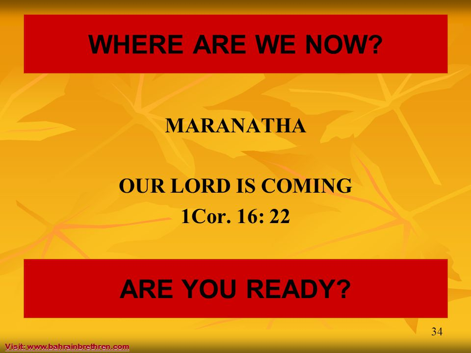 34 WHERE ARE WE NOW. MARANATHA OUR LORD IS COMING 1Cor.