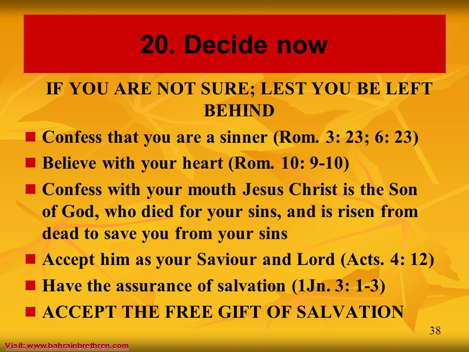 38 20. Decide now IF YOU ARE NOT SURE; LEST YOU BE LEFT BEHIND Confess that you are a sinner (Rom. 3: 23; 6: 23) Believe with your heart (Rom. 10: 9-1