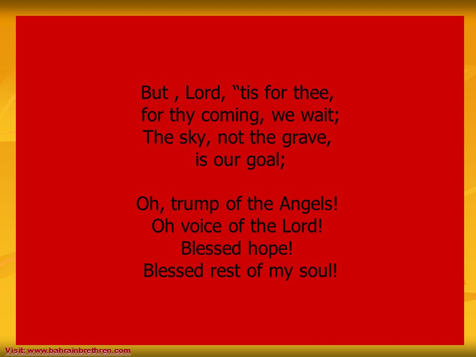 40 But, Lord, tis for thee, for thy coming, we wait; The sky, not the grave, is our goal; Oh, trump of the Angels.