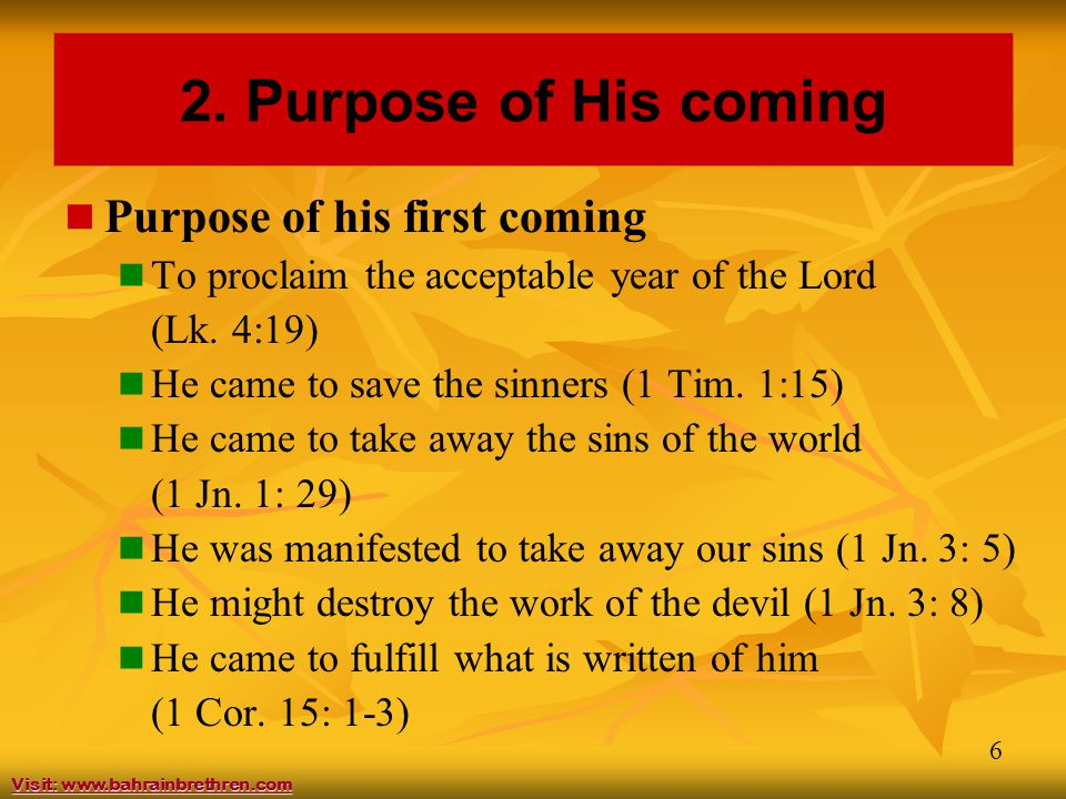 6 2. Purpose of His coming Purpose of his first coming To proclaim the acceptable year of the Lord (Lk. 4:19) He came to save the sinners (1 Tim. 1:15
