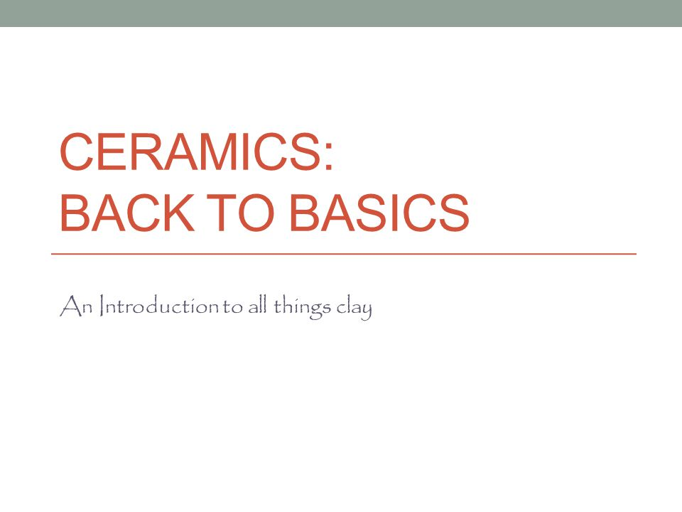 CERAMICS: BACK TO BASICS An Introduction to all things clay