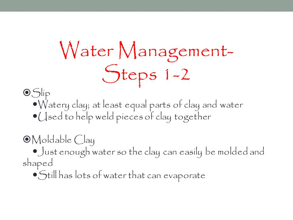 Water Management- Steps 1-2  Slip  Watery clay; at least equal parts of clay and water  Used to help weld pieces of clay together  Moldable Clay  Just enough water so the clay can easily be molded and shaped  Still has lots of water that can evaporate