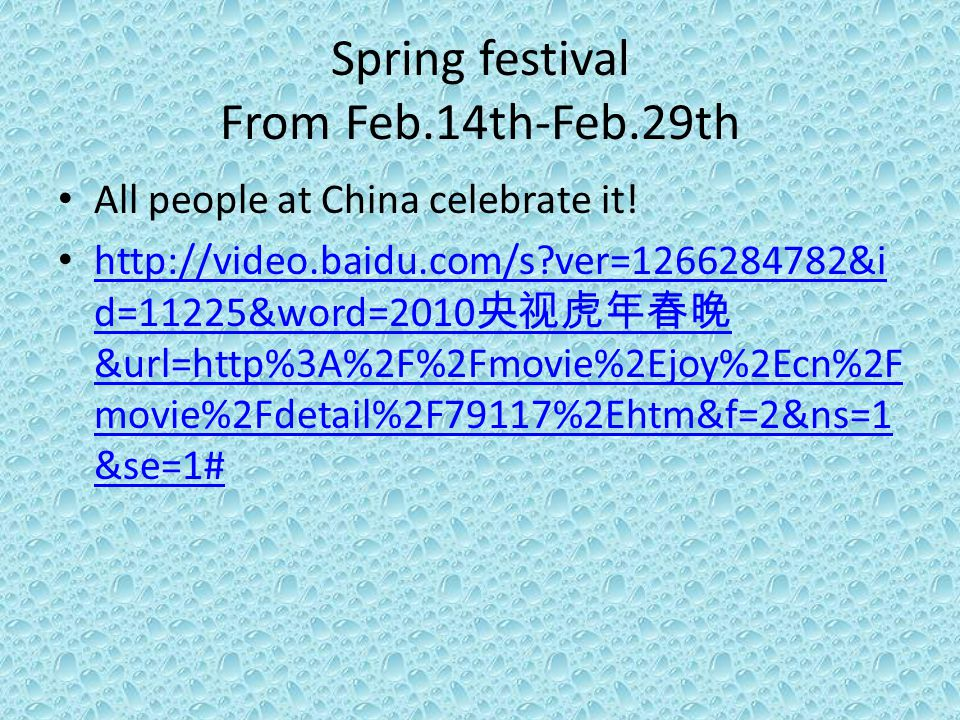 Spring festival From Feb.14th-Feb.29th All people at China celebrate it! http://video.baidu.com/s?ver=1266284782&i d=11225&word=2010 央视虎年春晚 &url=http%