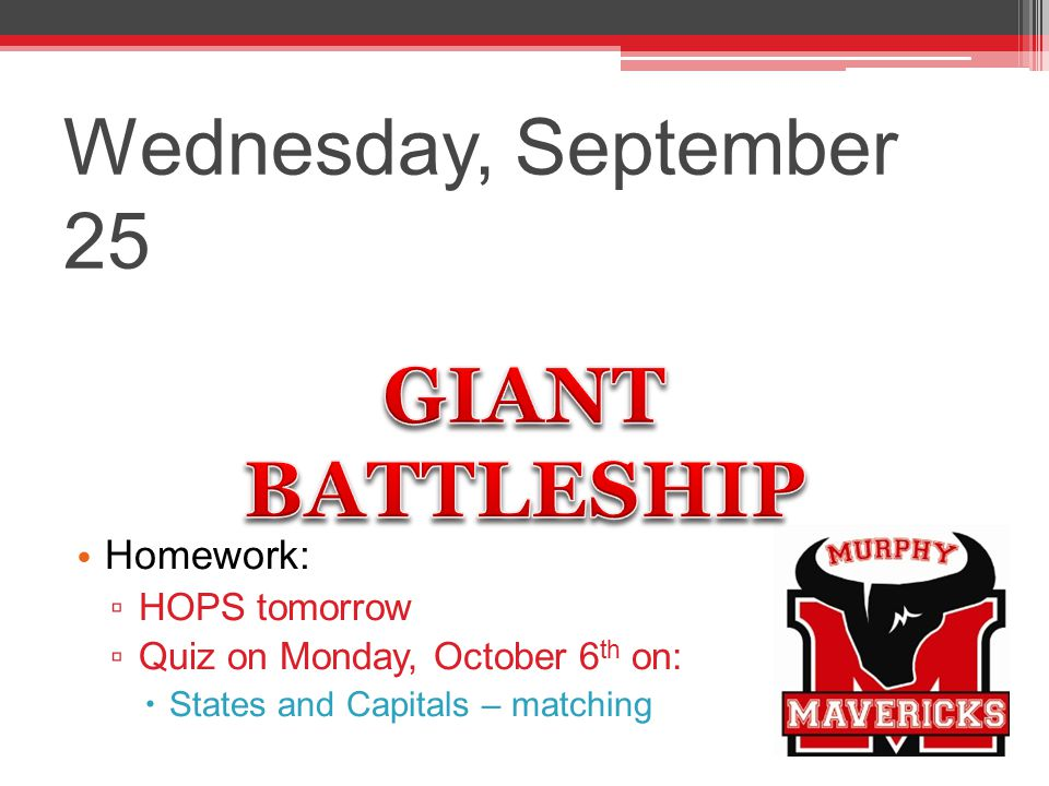 Wednesday, September 25 Homework: ▫ HOPS tomorrow ▫ Quiz on Monday, October 6 th on:  States and Capitals – matching