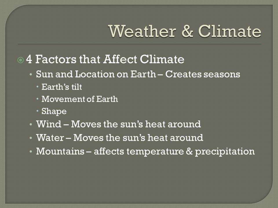  4 Factors that Affect Climate Sun and Location on Earth – Creates seasons  Earth's tilt  Movement of Earth  Shape Wind – Moves the sun's heat around Water – Moves the sun's heat around Mountains – affects temperature & precipitation