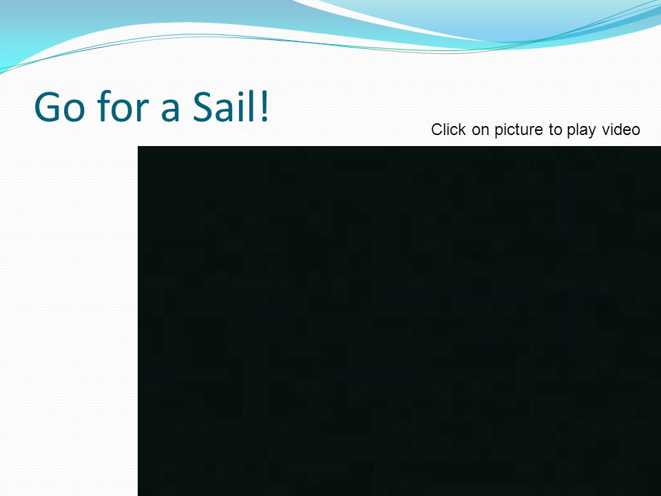 Go for a Sail! Click on picture to play video
