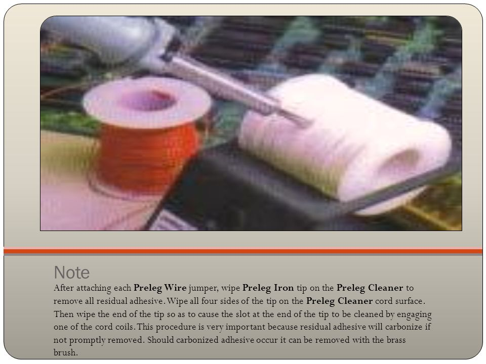Note After attaching each Preleg Wire jumper, wipe Preleg Iron tip on the Preleg Cleaner to remove all residual adhesive.