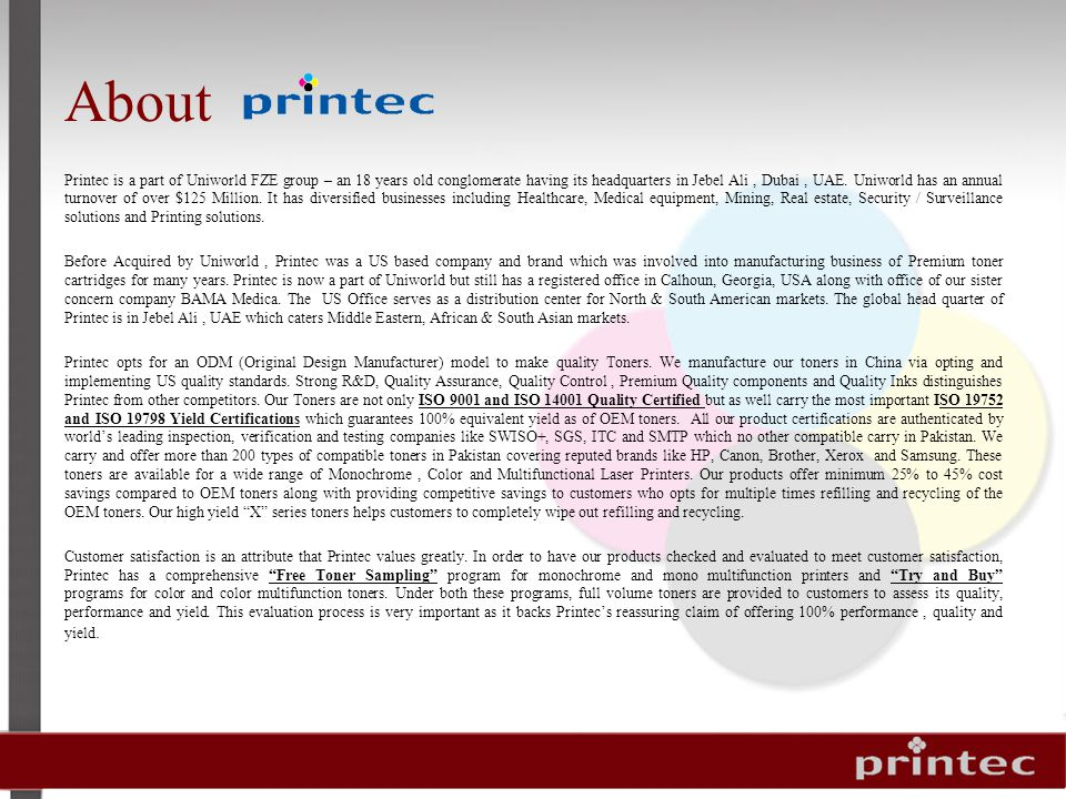 About Printec is a part of Uniworld FZE group – an 18 years old conglomerate having its headquarters in Jebel Ali, Dubai, UAE.