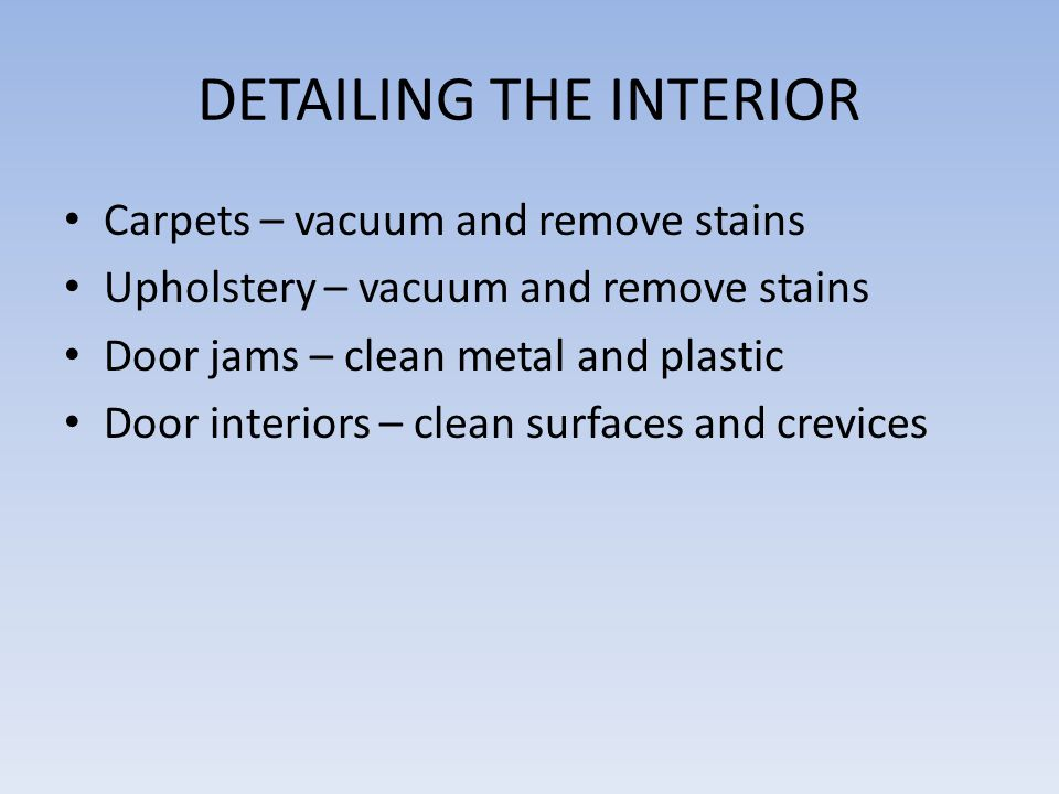DETAILING THE INTERIOR Carpets – vacuum and remove stains Upholstery – vacuum and remove stains Door jams – clean metal and plastic Door interiors – clean surfaces and crevices
