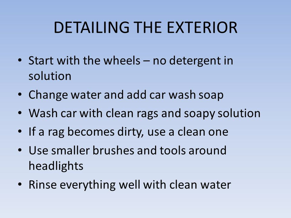 DETAILING THE EXTERIOR Start with the wheels – no detergent in solution Change water and add car wash soap Wash car with clean rags and soapy solution If a rag becomes dirty, use a clean one Use smaller brushes and tools around headlights Rinse everything well with clean water