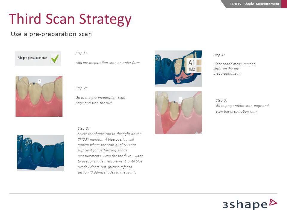 Step 1: Add pre-preparation scan on order form Step 2: Go to the pre-preparation scan page and scan the arch Step 3: Select the shade icon to the righ