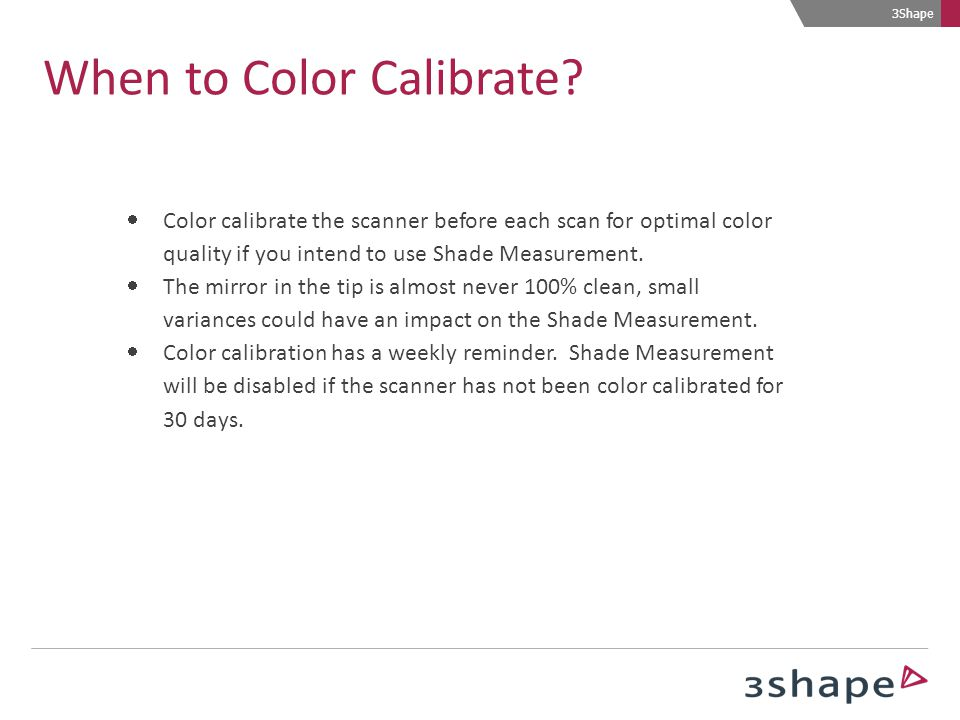 3Shape When to Color Calibrate?  Color calibrate the scanner before each scan for optimal color quality if you intend to use Shade Measurement.  The