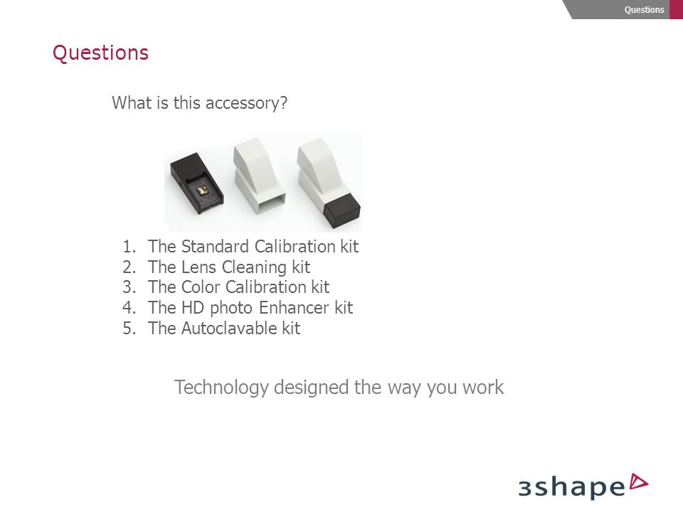 Technology designed the way you work Questions What is this accessory? 1.The Standard Calibration kit 2.The Lens Cleaning kit 3.The Color Calibration