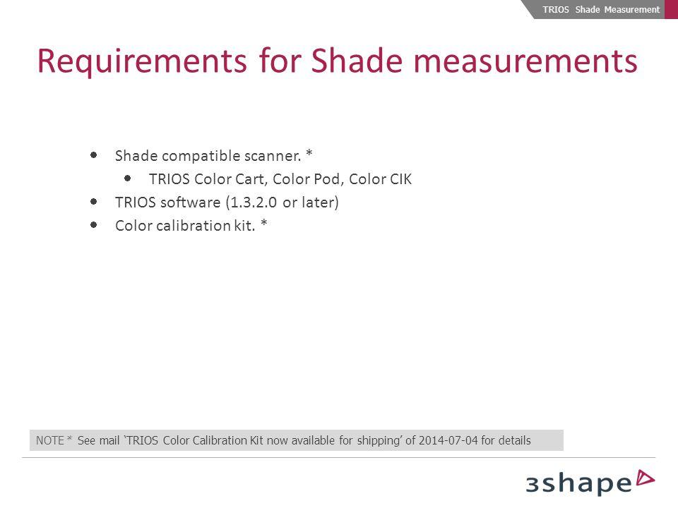 TRIOS Shade Measurement Requirements for Shade measurements  Shade compatible scanner. *  TRIOS Color Cart, Color Pod, Color CIK  TRIOS software (1
