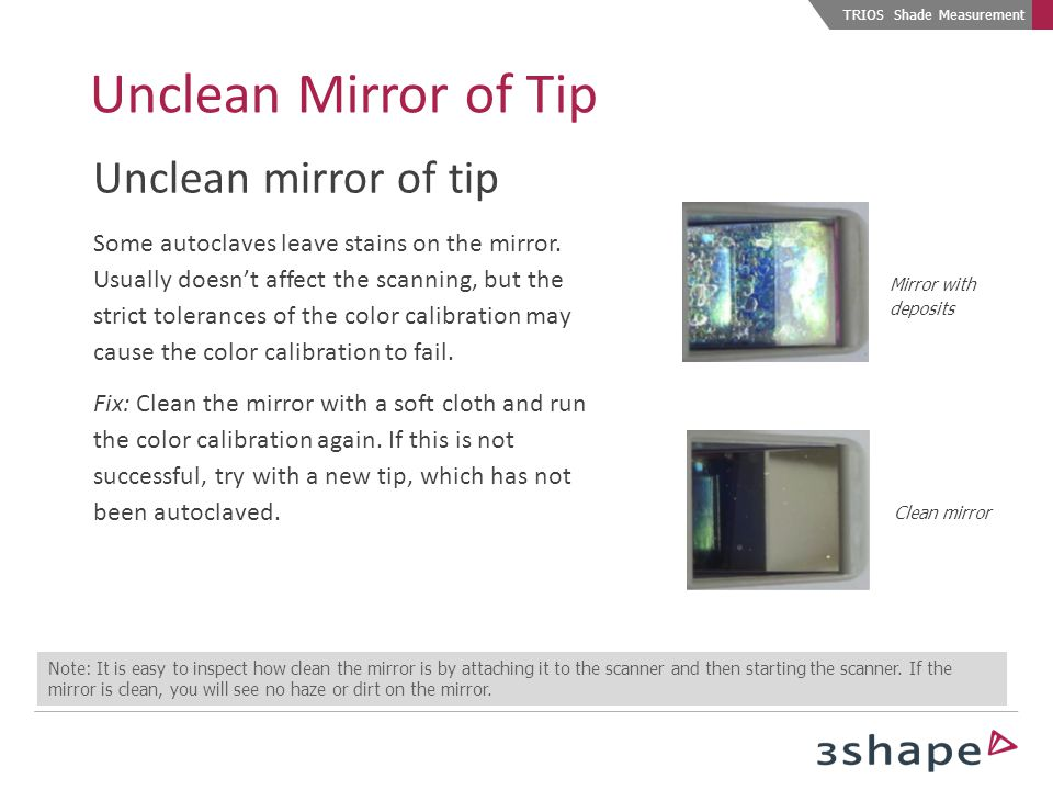 Mirror with deposits Clean mirror TRIOS Shade Measurement Note: It is easy to inspect how clean the mirror is by attaching it to the scanner and then