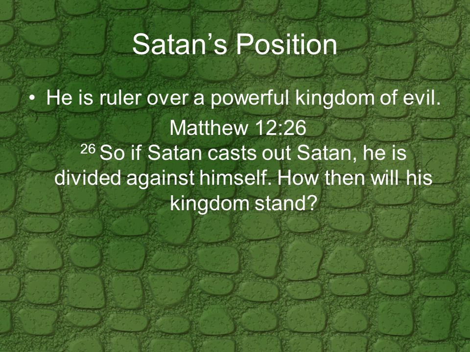 Satan's Position He is ruler over a powerful kingdom of evil.
