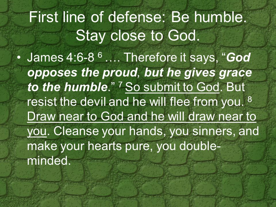 First line of defense: Be humble. Stay close to God.