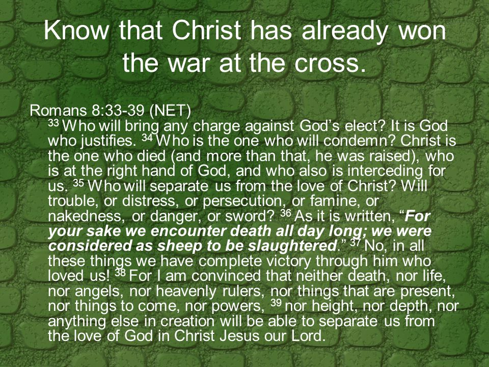 Know that Christ has already won the war at the cross.