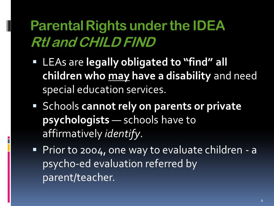Parental Rights under the IDEA RtI and CHILD FIND  LEAs are legally obligated to find all children who may have a disability and need special education services.