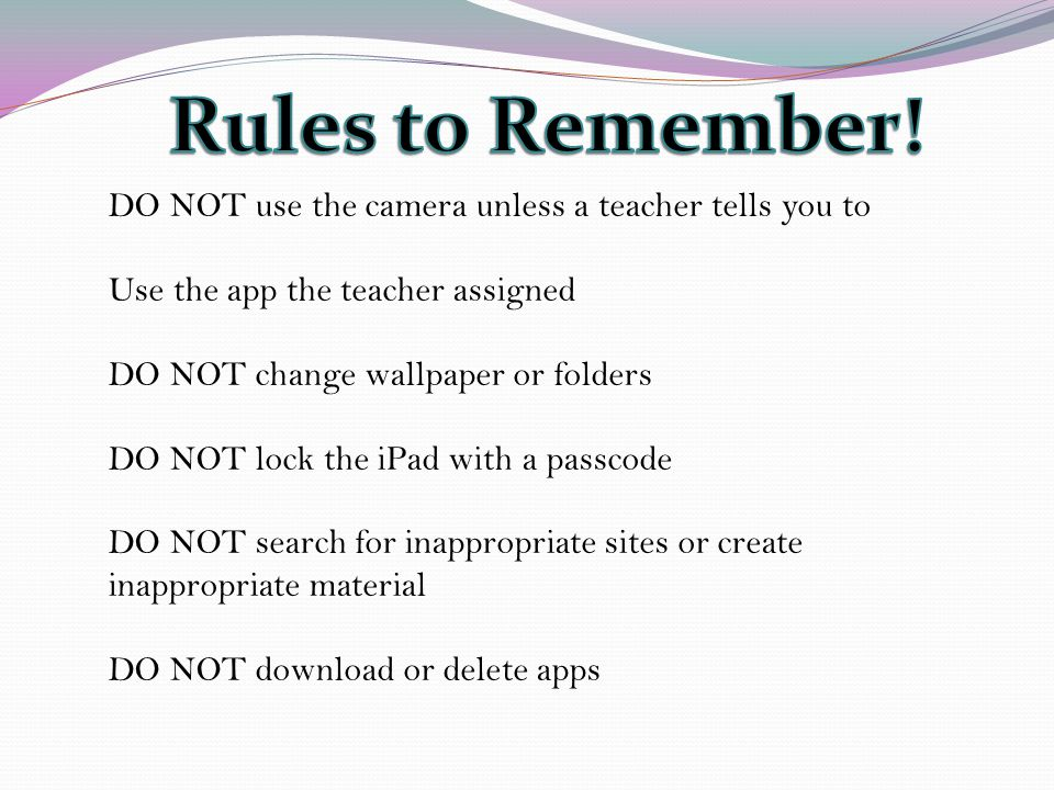 DO NOT use the camera unless a teacher tells you to Use the app the teacher assigned DO NOT change wallpaper or folders DO NOT lock the iPad with a passcode DO NOT search for inappropriate sites or create inappropriate material DO NOT download or delete apps