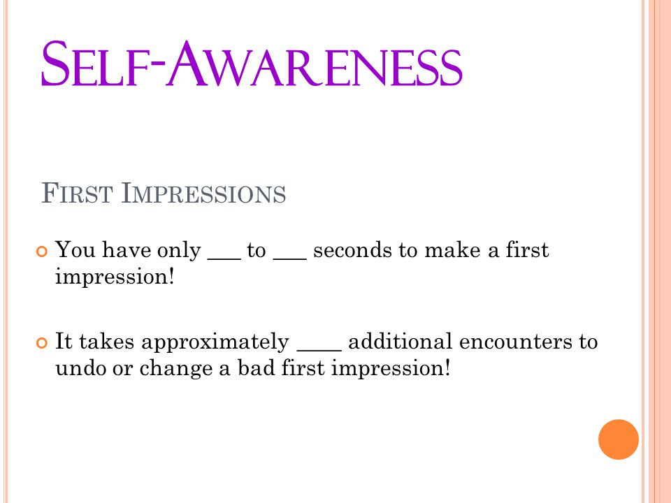 F IRST I MPRESSIONS You have only ___ to ___ seconds to make a first impression.