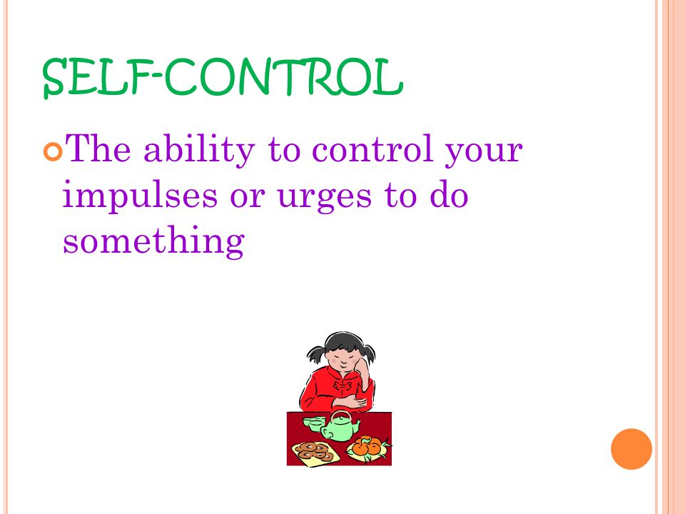SELF-CONTROL The ability to control your impulses or urges to do something