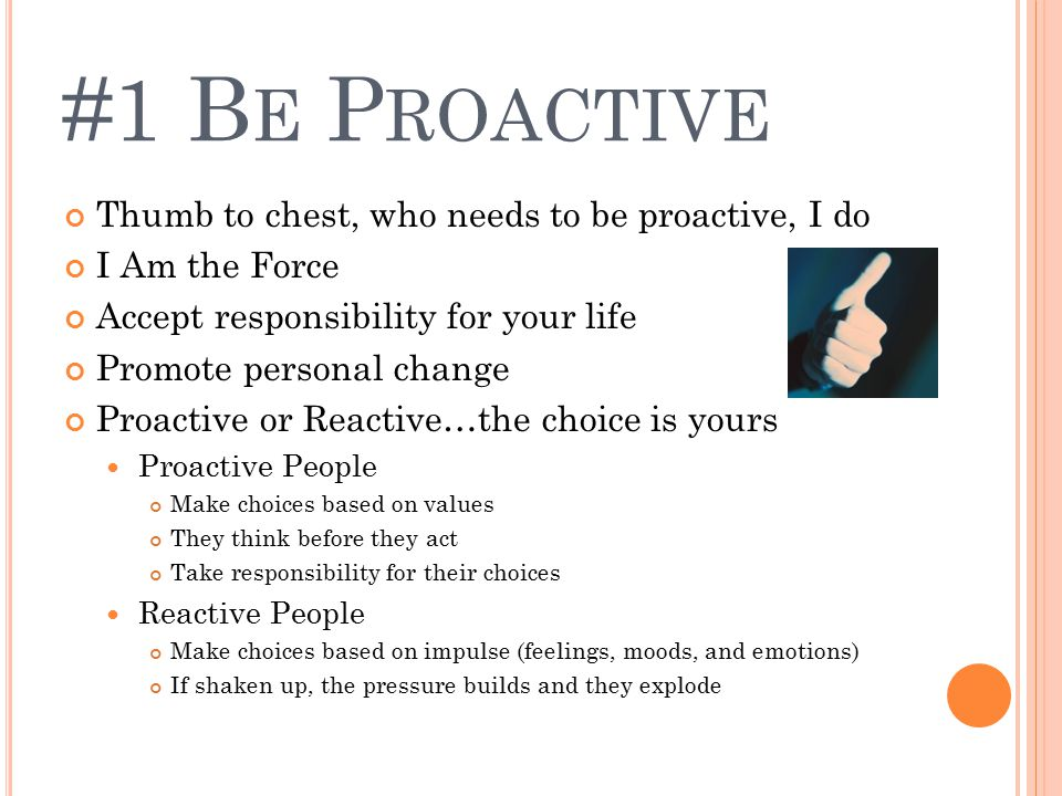 #1 B E P ROACTIVE Thumb to chest, who needs to be proactive, I do I Am the Force Accept responsibility for your life Promote personal change Proactive or Reactive…the choice is yours Proactive People Make choices based on values They think before they act Take responsibility for their choices Reactive People Make choices based on impulse (feelings, moods, and emotions) If shaken up, the pressure builds and they explode