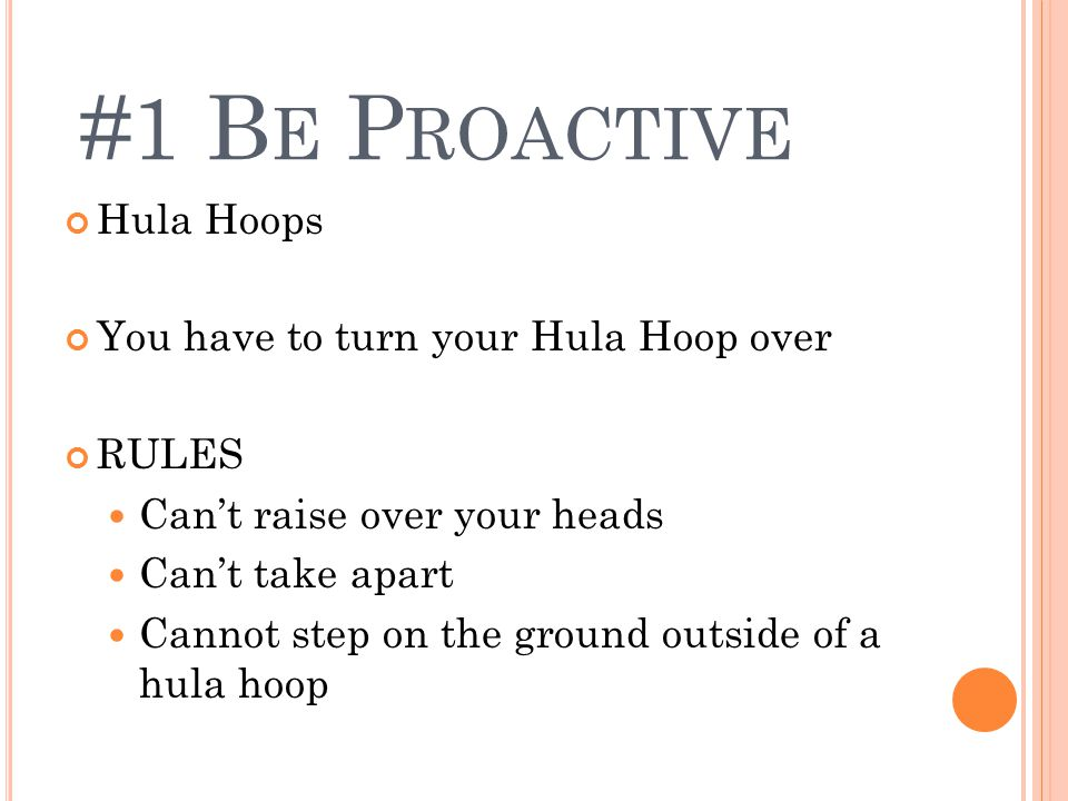 Hula Hoops You have to turn your Hula Hoop over RULES Can't raise over your heads Can't take apart Cannot step on the ground outside of a hula hoop #1 B E P ROACTIVE