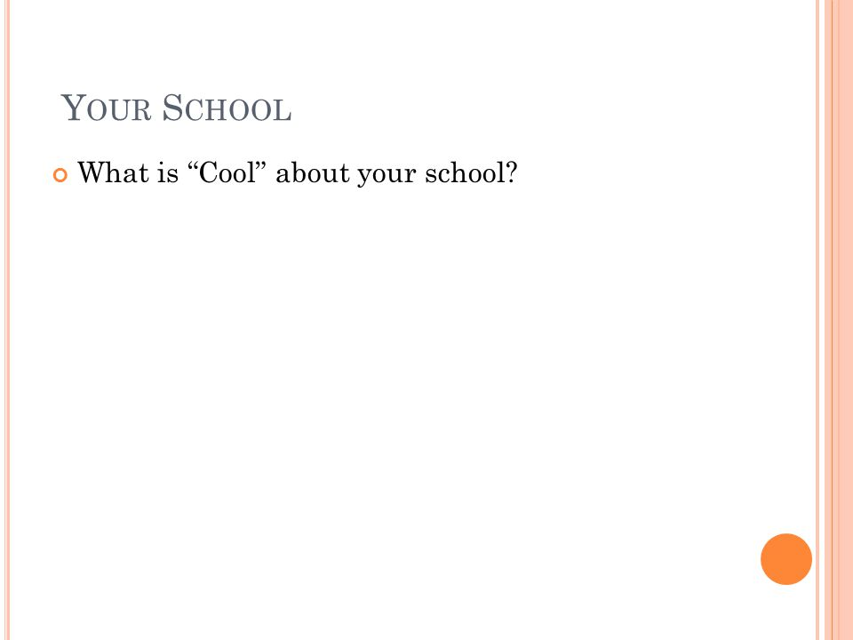 Y OUR S CHOOL What is Cool about your school?