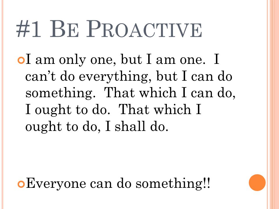 #1 B E P ROACTIVE I am only one, but I am one.I can't do everything, but I can do something.