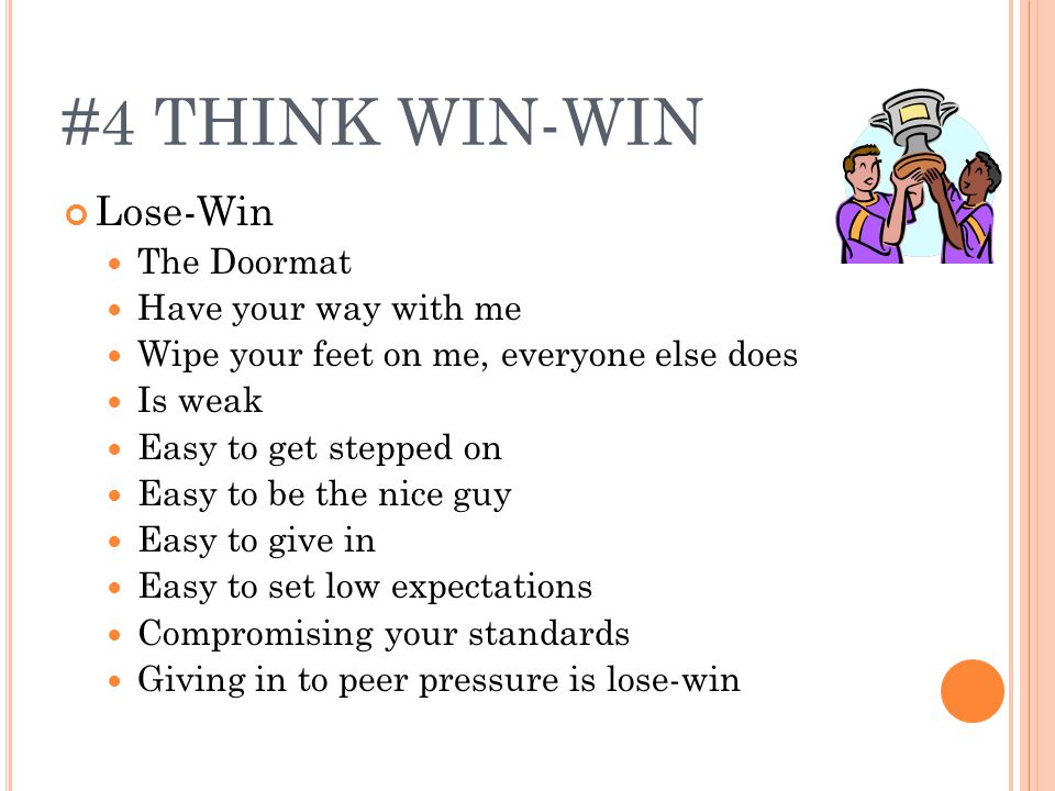 #4 THINK WIN-WIN Lose-Win The Doormat Have your way with me Wipe your feet on me, everyone else does Is weak Easy to get stepped on Easy to be the nice guy Easy to give in Easy to set low expectations Compromising your standards Giving in to peer pressure is lose-win