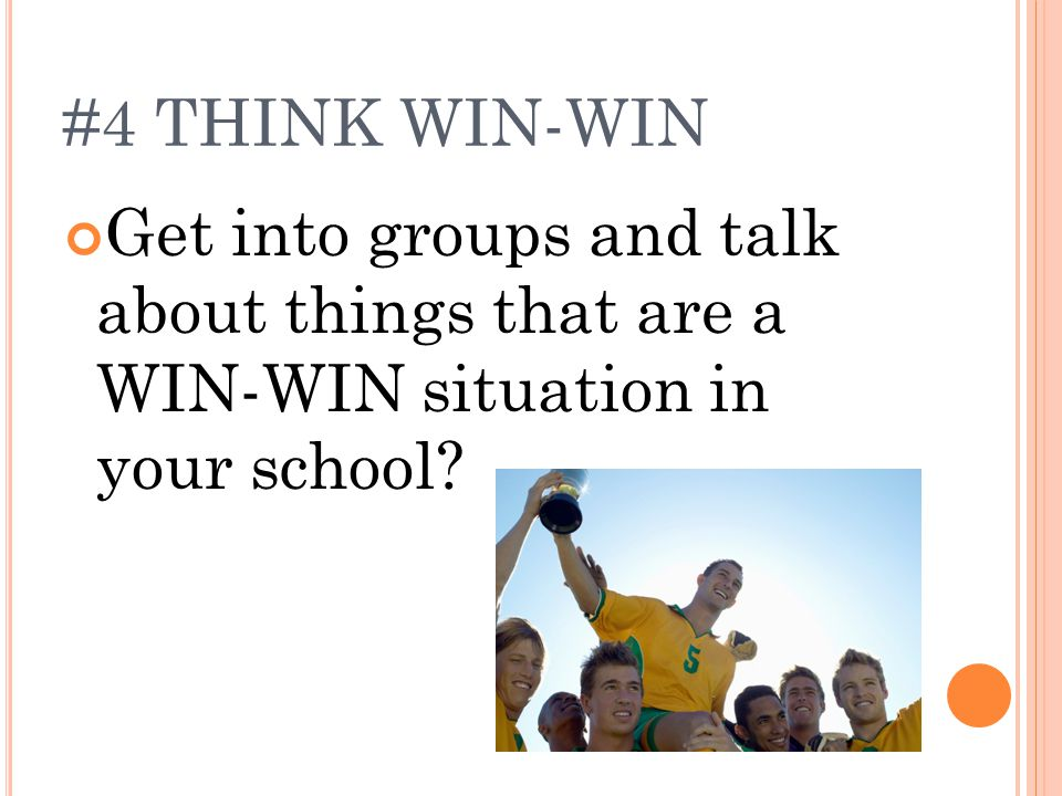#4 THINK WIN-WIN Get into groups and talk about things that are a WIN-WIN situation in your school?