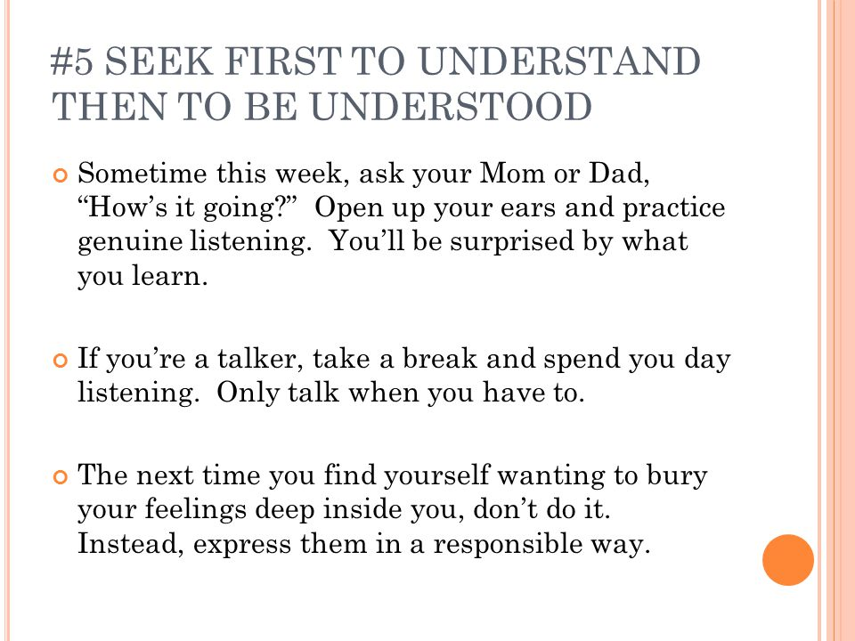#5 SEEK FIRST TO UNDERSTAND THEN TO BE UNDERSTOOD Sometime this week, ask your Mom or Dad, How's it going? Open up your ears and practice genuine listening.