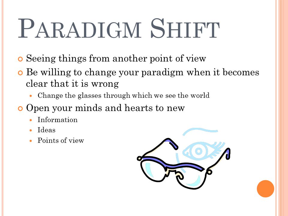 P ARADIGM S HIFT Seeing things from another point of view Be willing to change your paradigm when it becomes clear that it is wrong Change the glasses through which we see the world Open your minds and hearts to new Information Ideas Points of view
