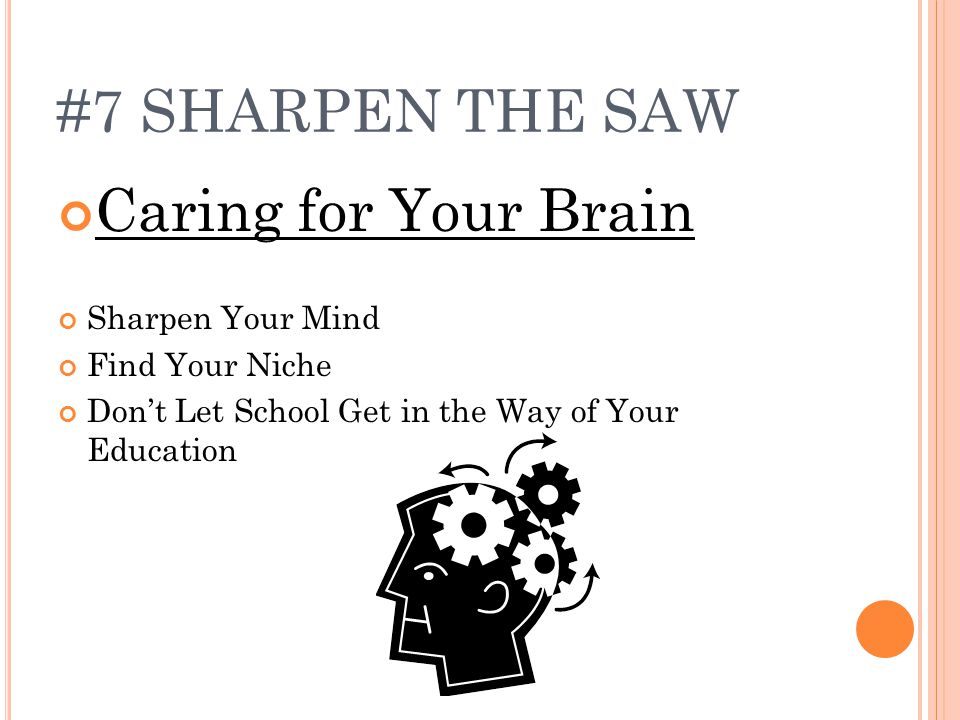 #7 SHARPEN THE SAW Caring for Your Brain Sharpen Your Mind Find Your Niche Don't Let School Get in the Way of Your Education
