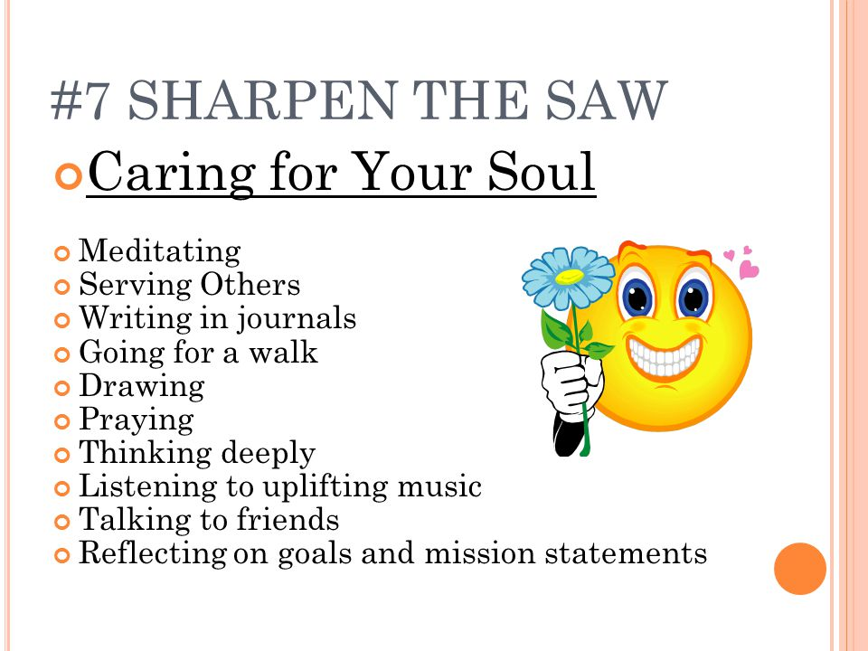 #7 SHARPEN THE SAW Caring for Your Soul Meditating Serving Others Writing in journals Going for a walk Drawing Praying Thinking deeply Listening to uplifting music Talking to friends Reflecting on goals and mission statements