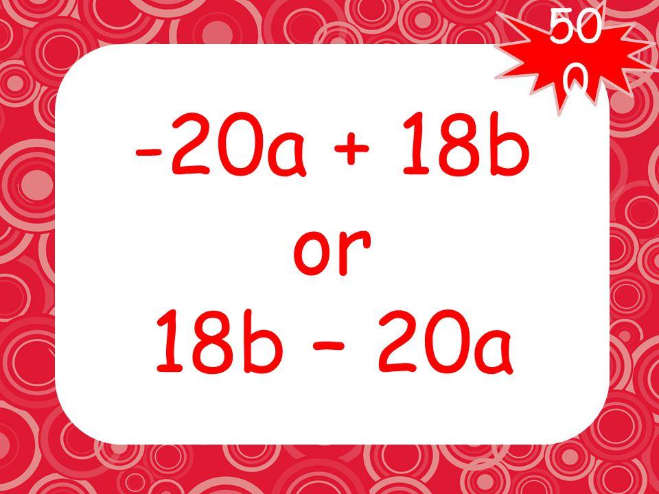 Combine like terms: 3b(6 + 4a) - 4a(3b + 5)