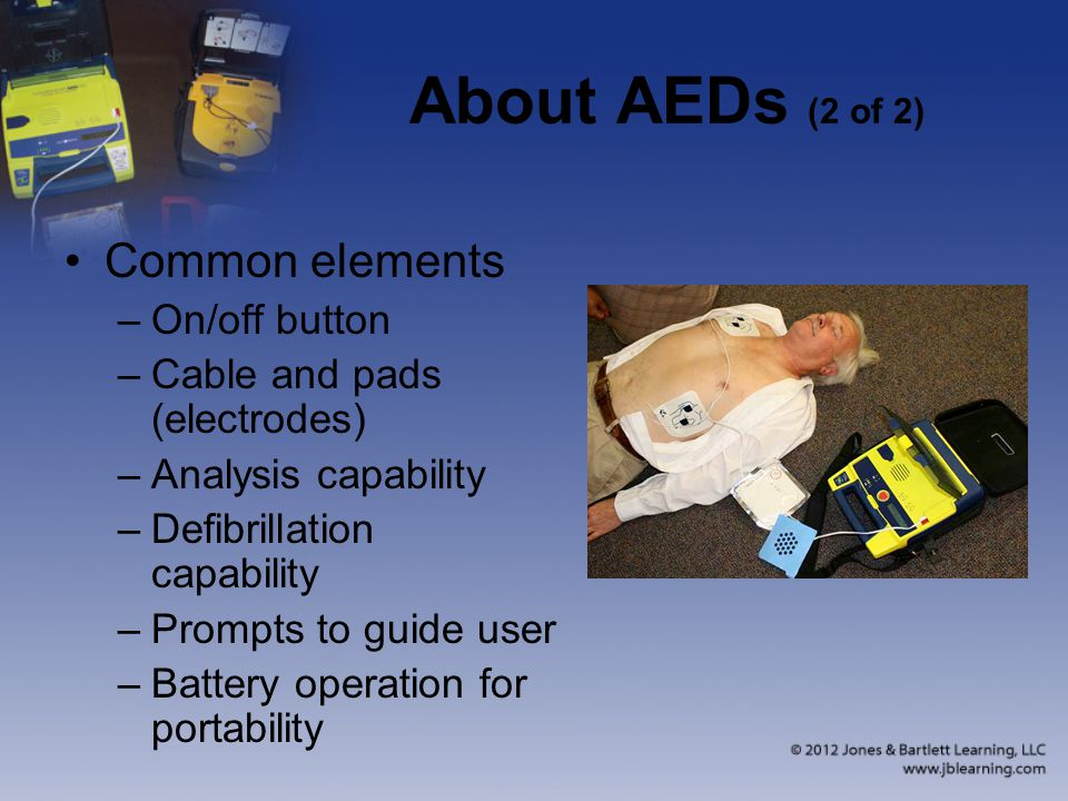 About AEDs (2 of 2) Common elements –On/off button –Cable and pads (electrodes) –Analysis capability –Defibrillation capability –Prompts to guide user –Battery operation for portability