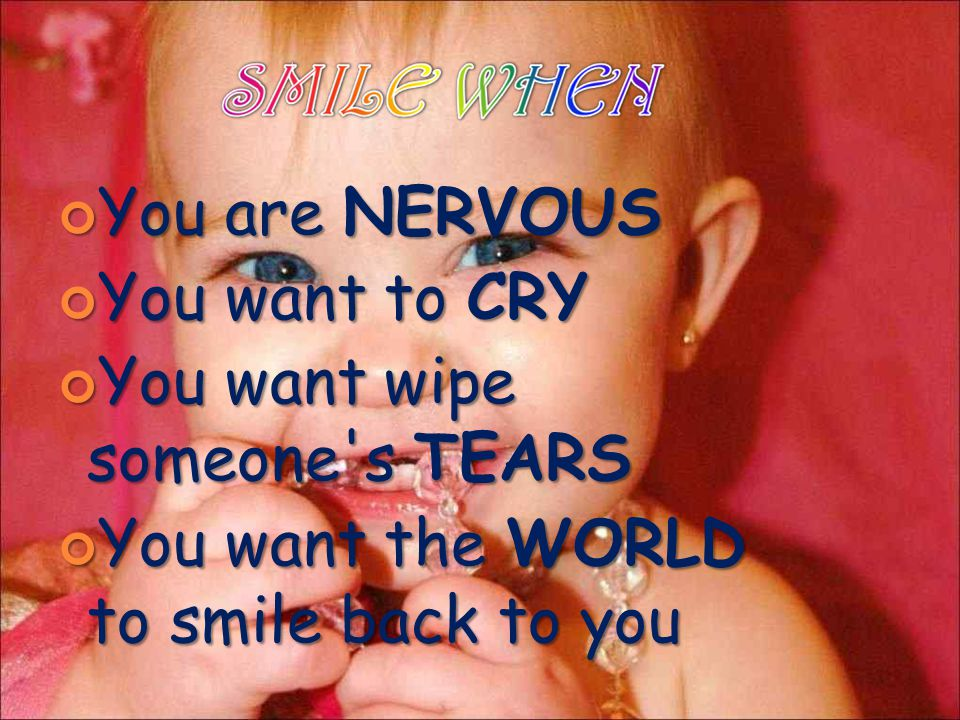 You are NERVOUS You want to CRY You want wipe someone's TEARS You want the WORLD to smile back to you