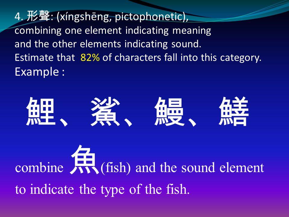 4. 形聲 : (xíngshēng, pictophonetic), combining one element indicating meaning and the other elements indicating sound. Estimate that 82% of characters