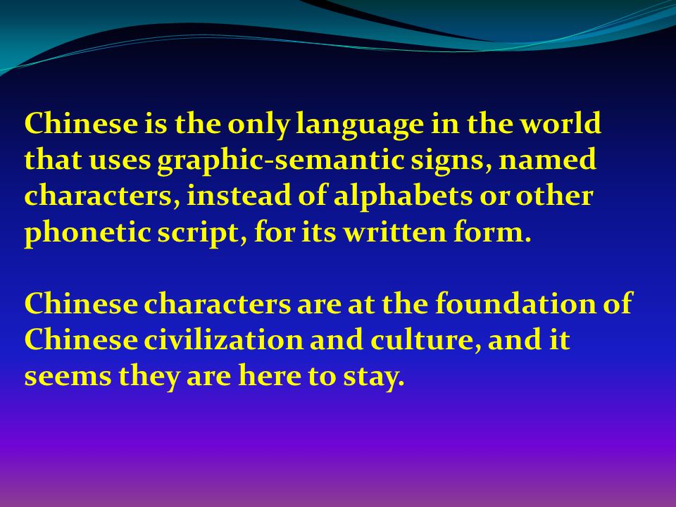Chinese is the only language in the world that uses graphic-semantic signs, named characters, instead of alphabets or other phonetic script, for its written form.