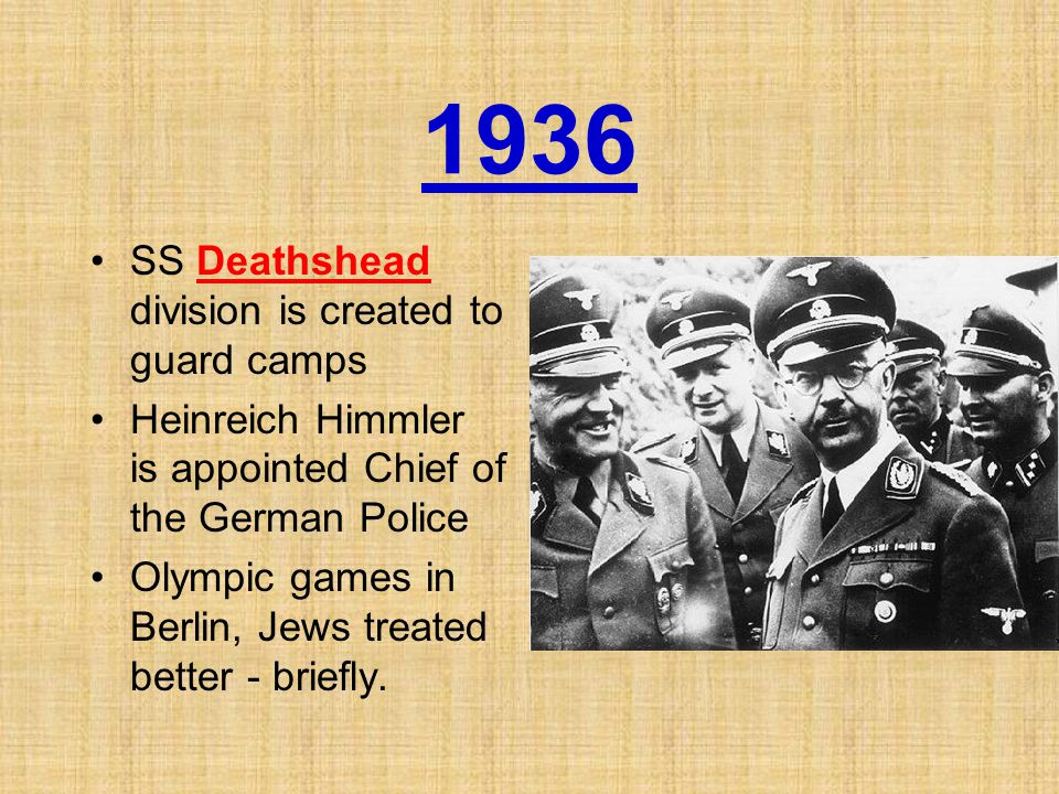 1936 SS Deathshead division is created to guard camps Heinreich Himmler is appointed Chief of the German Police Olympic games in Berlin, Jews treated better - briefly.