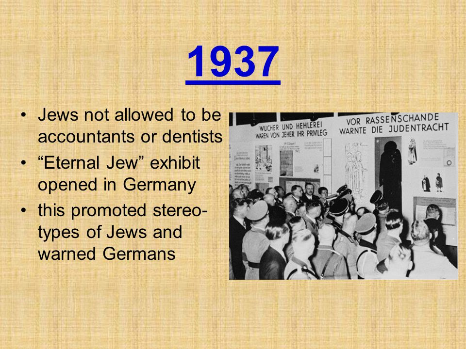 1937 Jews not allowed to be accountants or dentists Eternal Jew exhibit opened in Germany this promoted stereo- types of Jews and warned Germans