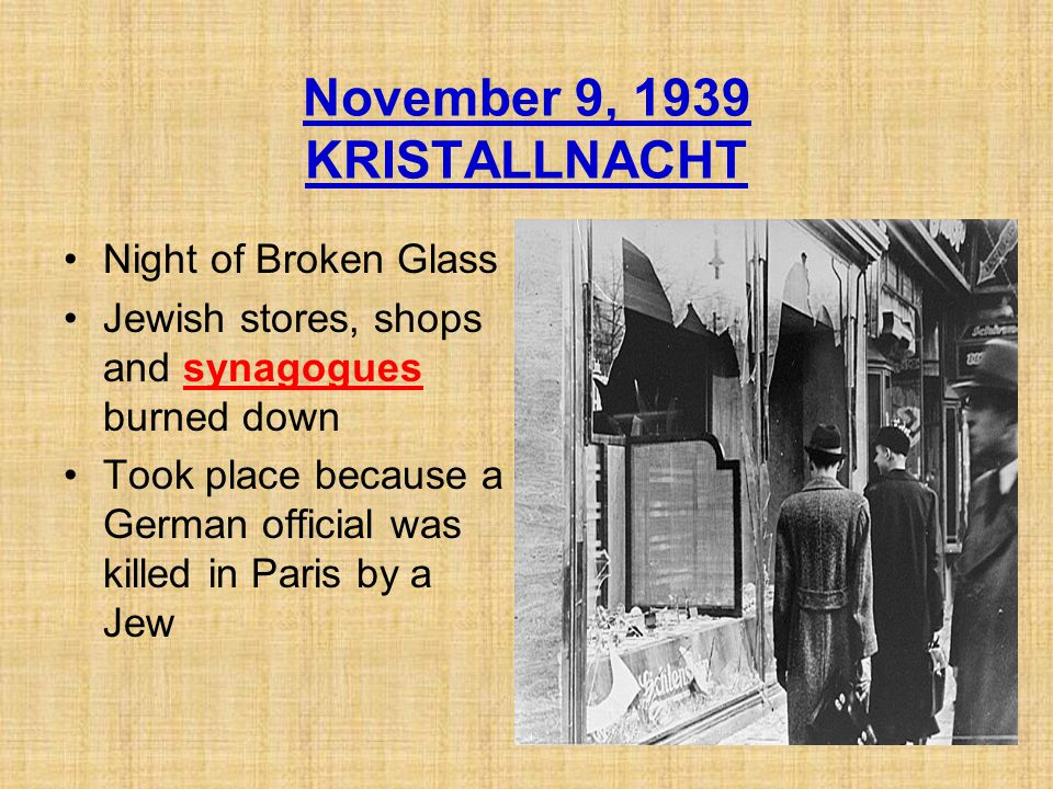 November 9, 1939 KRISTALLNACHT Night of Broken Glass Jewish stores, shops and synagogues burned down Took place because a German official was killed in Paris by a Jew