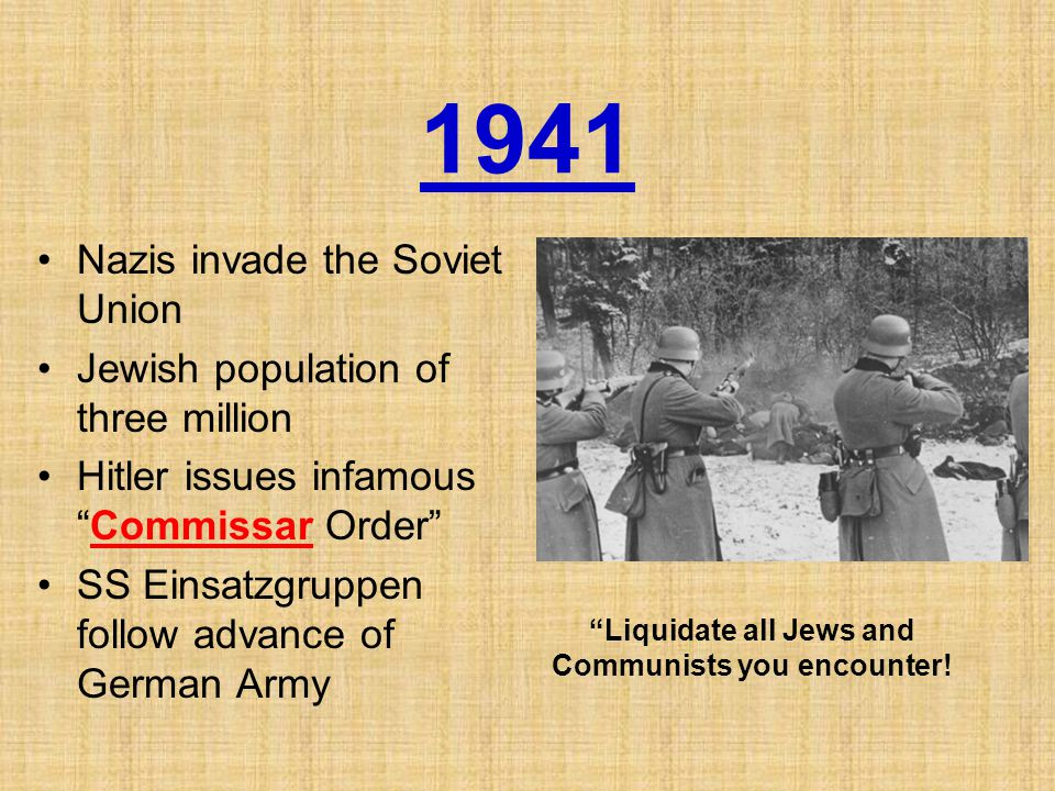 1941 Nazis invade the Soviet Union Jewish population of three million Hitler issues infamous Commissar Order SS Einsatzgruppen follow advance of German Army Liquidate all Jews and Communists you encounter!