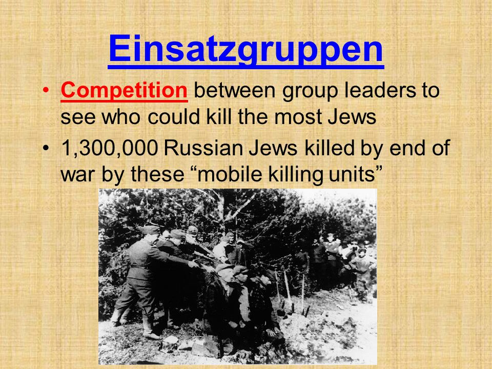 Einsatzgruppen Competition between group leaders to see who could kill the most Jews 1,300,000 Russian Jews killed by end of war by these mobile killing units