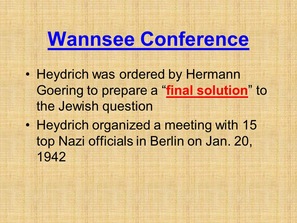"Wannsee Conference Heydrich was ordered by Hermann Goering to prepare a ""final solution"" to the Jewish question Heydrich organized a meeting with 15 t"