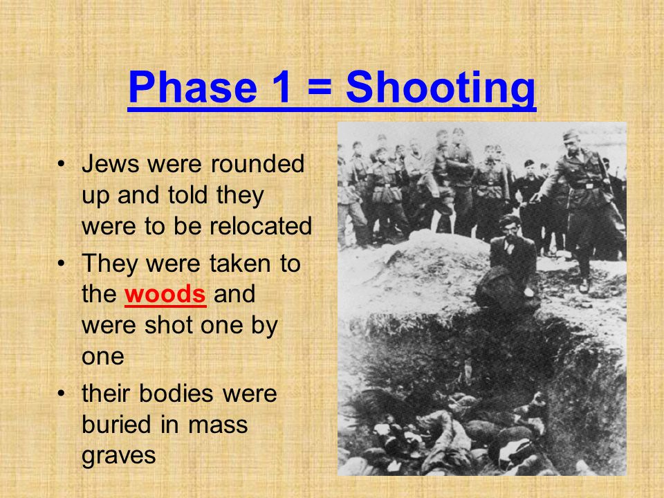 Phase 1 = Shooting Jews were rounded up and told they were to be relocated They were taken to the woods and were shot one by one their bodies were buried in mass graves
